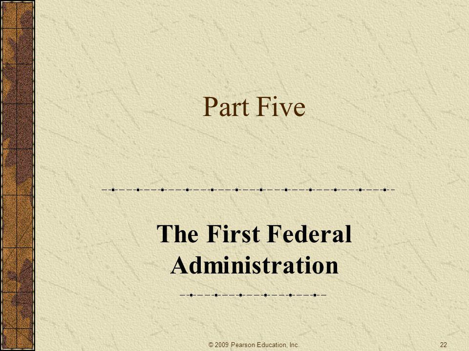 Part Five The First Federal Administration 22© 2009 Pearson Education, Inc.