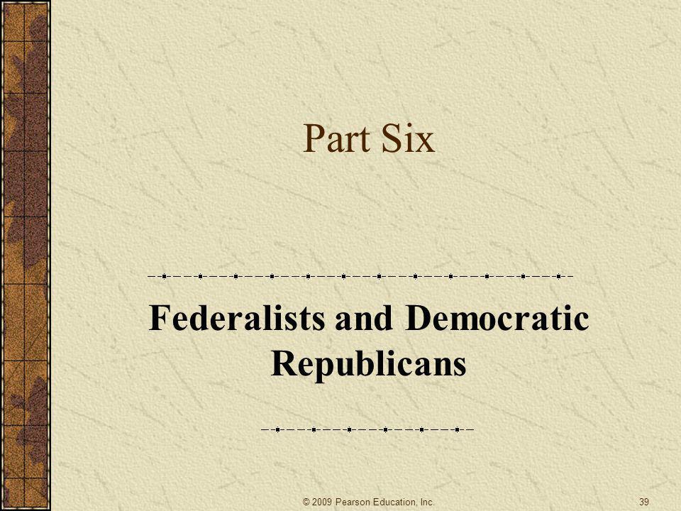 Part Six Federalists and Democratic Republicans 39© 2009 Pearson Education, Inc.