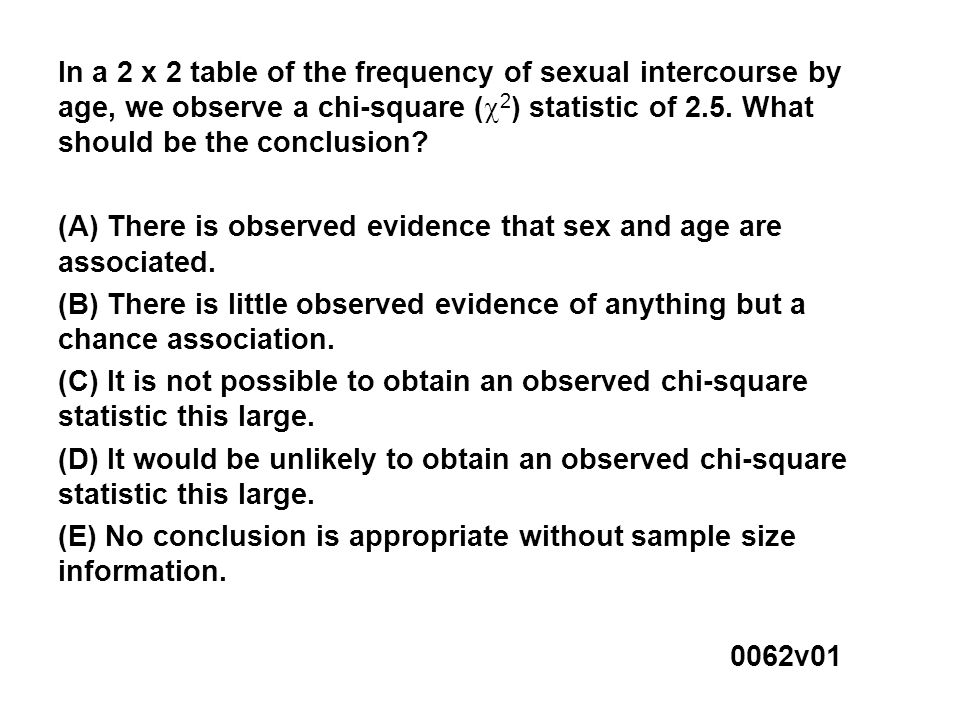 In a 2 x 2 table of the frequency of sexual intercourse by age, we observe a chi-square (  2 ) statistic of 2.5.