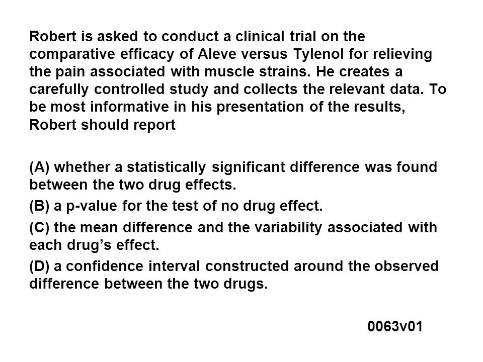 Robert is asked to conduct a clinical trial on the comparative efficacy of Aleve versus Tylenol for relieving the pain associated with muscle strains.