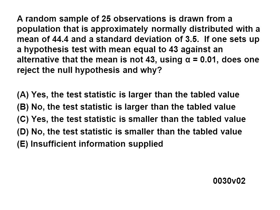 A random sample of 25 observations is drawn from a population that is approximately normally distributed with a mean of 44.4 and a standard deviation of 3.5.