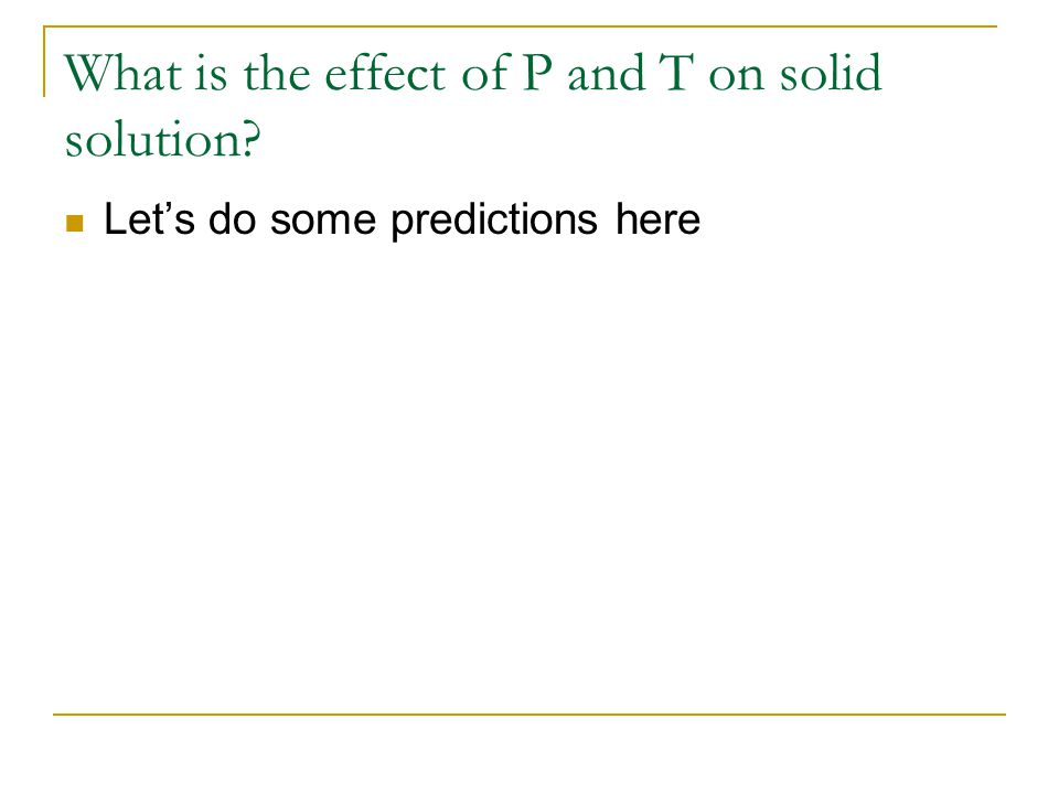 What is the effect of P and T on solid solution? Let's do some predictions here