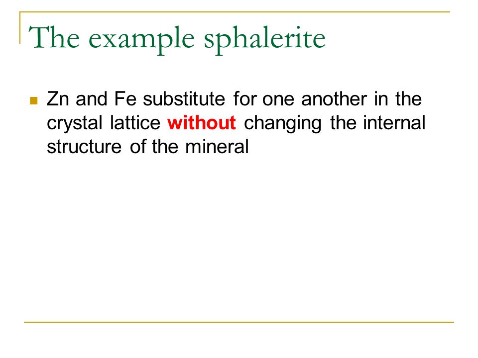 The example sphalerite Zn and Fe substitute for one another in the crystal lattice without changing the internal structure of the mineral