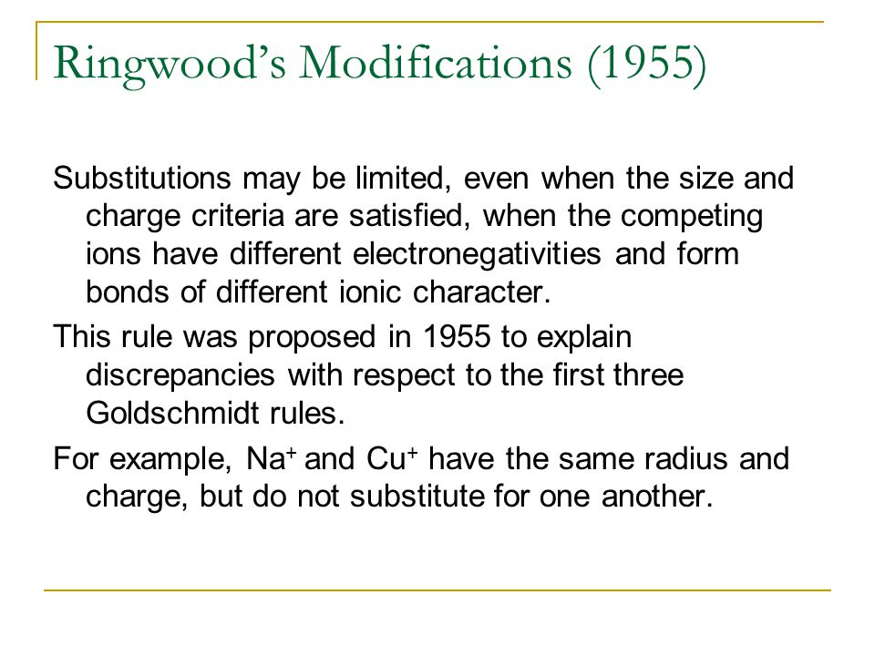 Ringwood's Modifications (1955) Substitutions may be limited, even when the size and charge criteria are satisfied, when the competing ions have different electronegativities and form bonds of different ionic character.