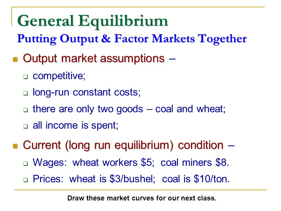 General Equilibrium Putting Output & Factor Markets Together Output market assumptions Output market assumptions –  competitive;  long-run constant costs;  there are only two goods – coal and wheat;  all income is spent; Current (long run equilibrium) condition Current (long run equilibrium) condition –  Wages: wheat workers $5; coal miners $8.