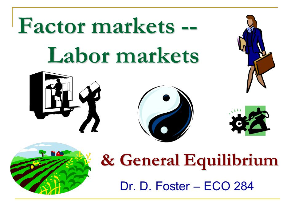 Factor markets -- Labor markets Dr. D. Foster – ECO 284 & General Equilibrium