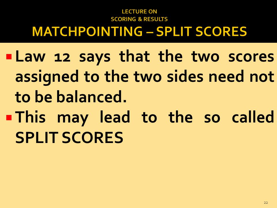  Law 12 says that the two scores assigned to the two sides need not to be balanced.  This may lead to the so called SPLIT SCORES 22
