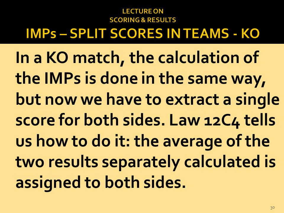 In a KO match, the calculation of the IMPs is done in the same way, but now we have to extract a single score for both sides. Law 12C4 tells us how to