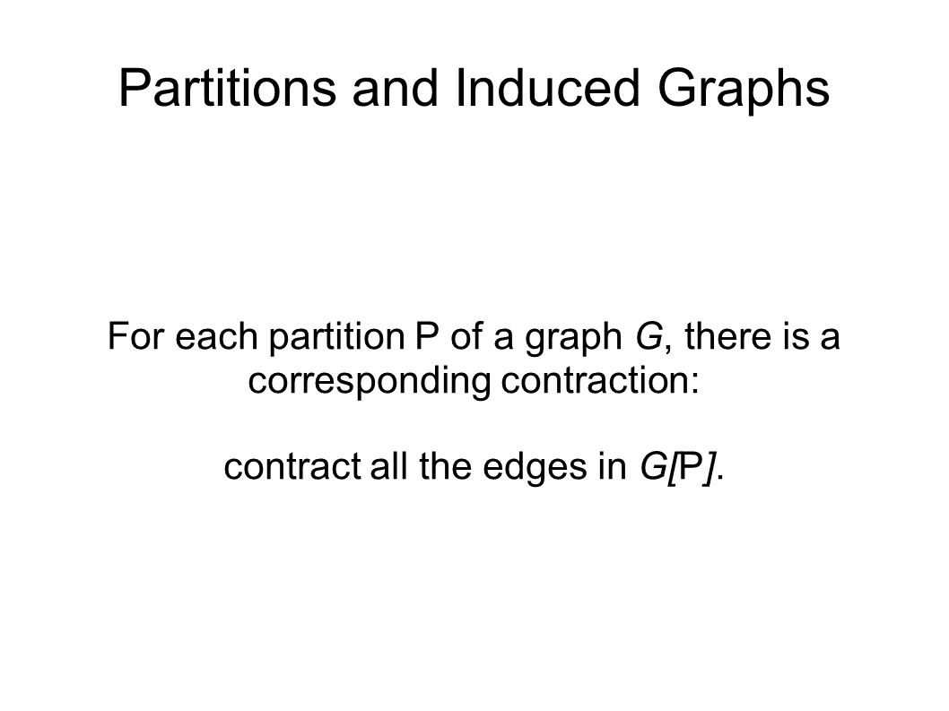 Partitions and Induced Graphs For each partition P of a graph G, there is a corresponding contraction: contract all the edges in G[P].