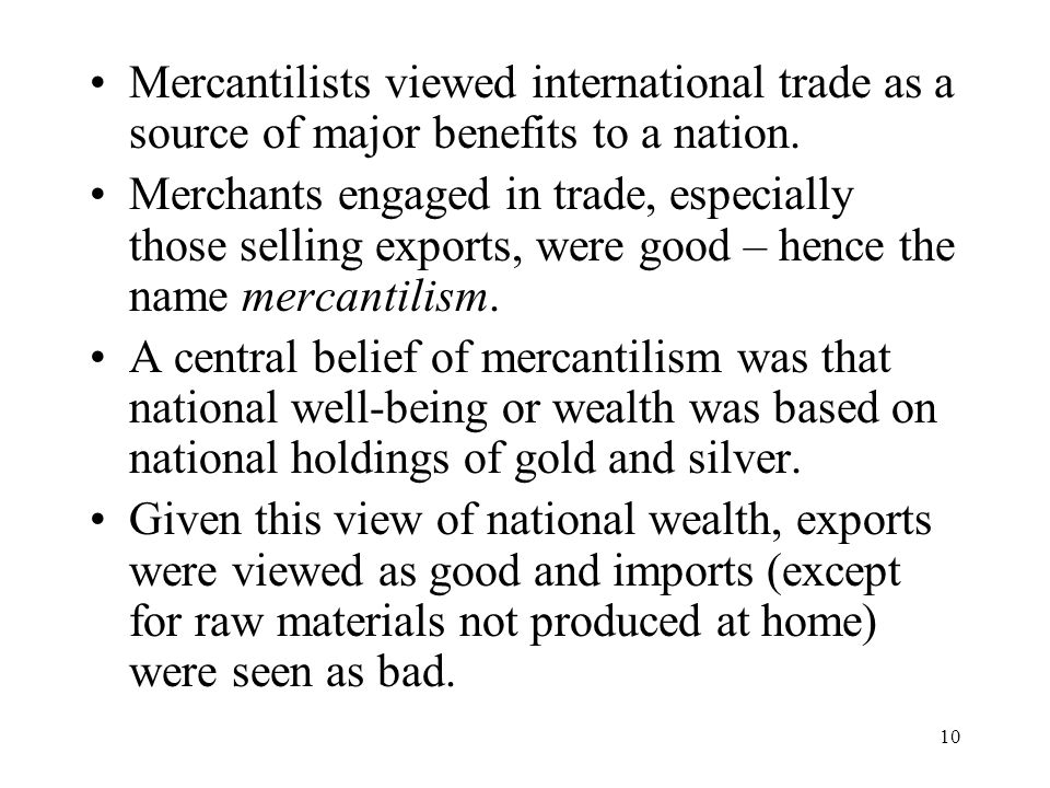 10 Mercantilists viewed international trade as a source of major benefits to a nation. Merchants engaged in trade, especially those selling exports, w