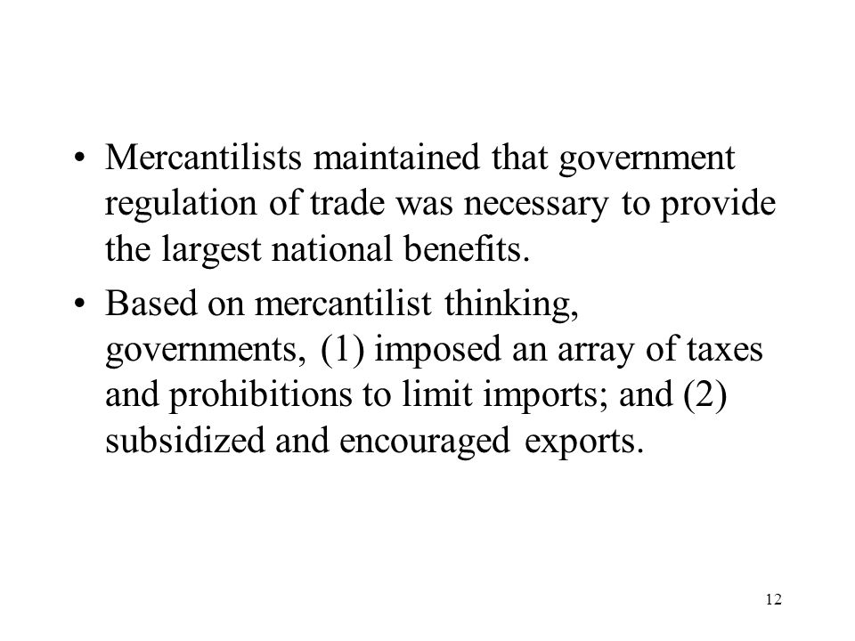 12 Mercantilists maintained that government regulation of trade was necessary to provide the largest national benefits. Based on mercantilist thinking