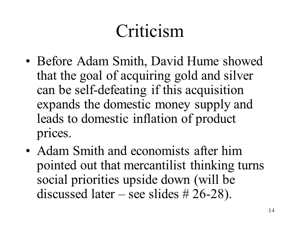 14 Criticism Before Adam Smith, David Hume showed that the goal of acquiring gold and silver can be self-defeating if this acquisition expands the dom