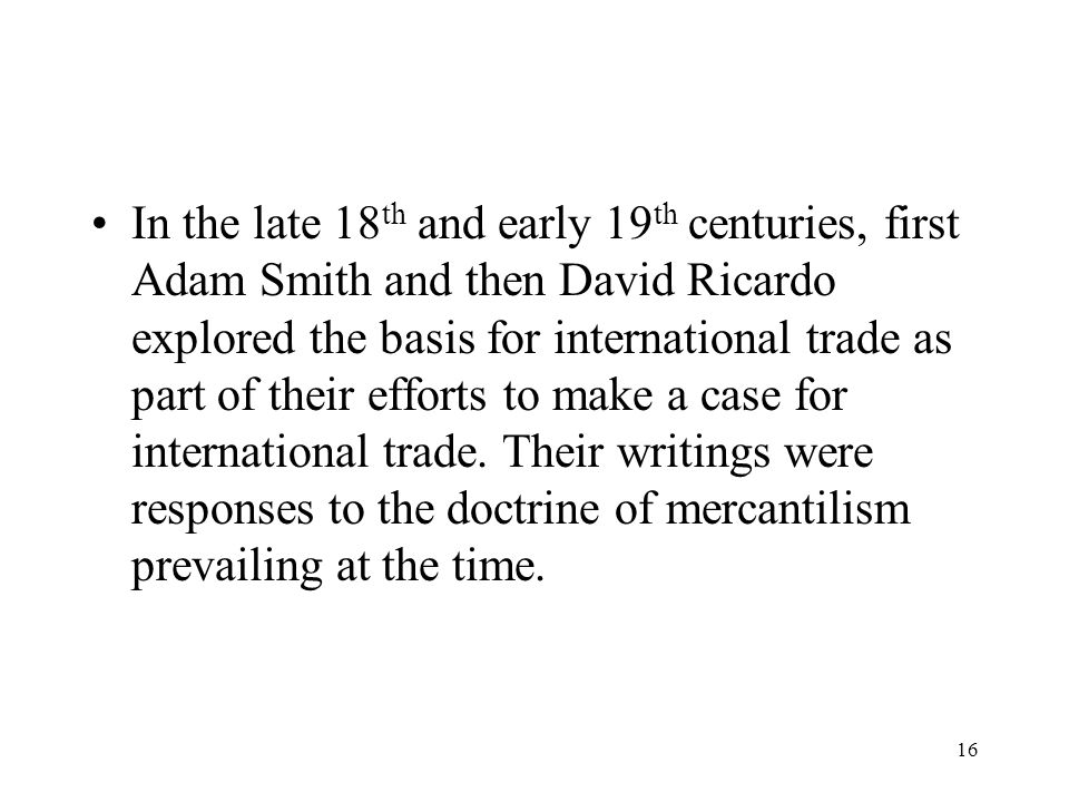 16 In the late 18 th and early 19 th centuries, first Adam Smith and then David Ricardo explored the basis for international trade as part of their ef
