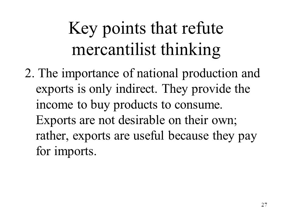 27 Key points that refute mercantilist thinking 2. The importance of national production and exports is only indirect. They provide the income to buy