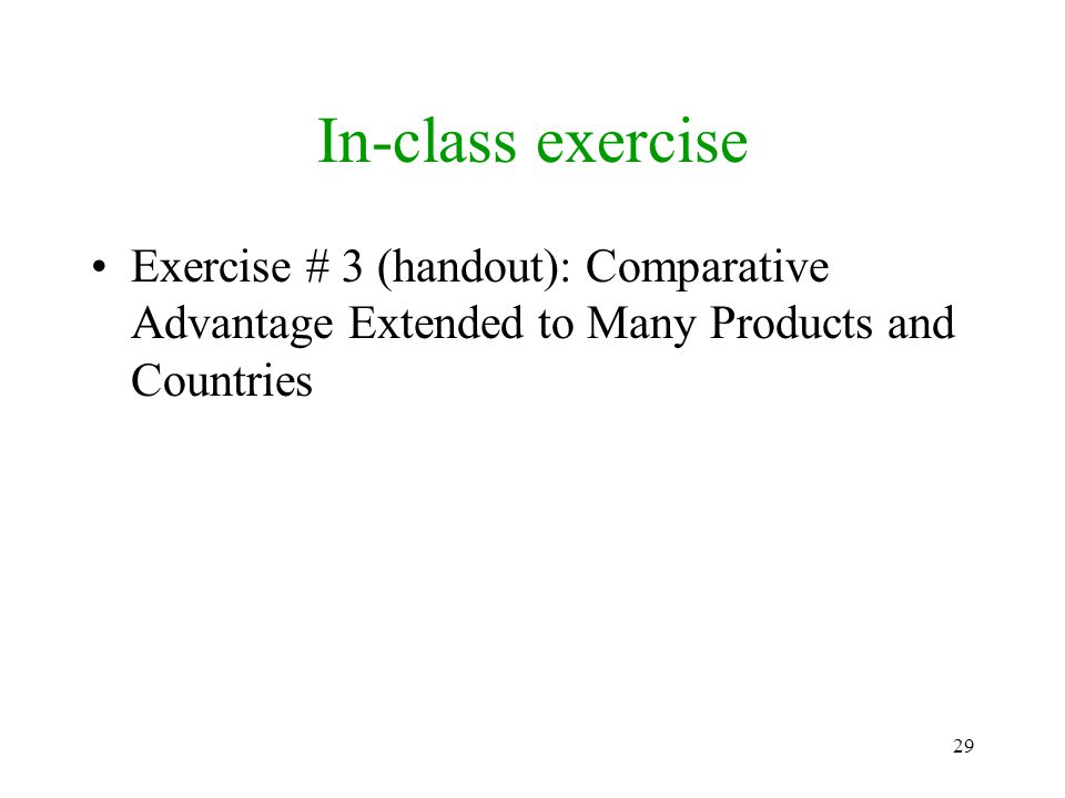 29 In-class exercise Exercise # 3 (handout): Comparative Advantage Extended to Many Products and Countries