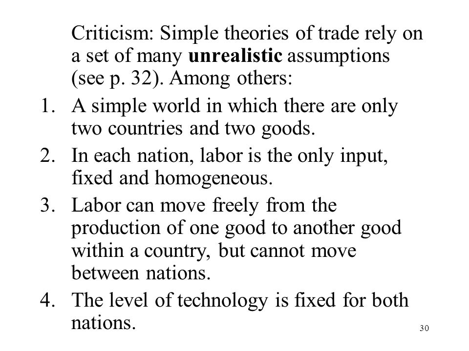 30 Criticism: Simple theories of trade rely on a set of many unrealistic assumptions (see p. 32). Among others: 1.A simple world in which there are on
