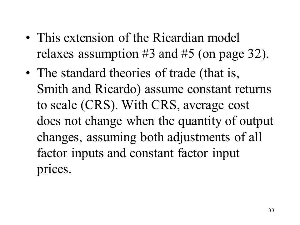 33 This extension of the Ricardian model relaxes assumption #3 and #5 (on page 32). The standard theories of trade (that is, Smith and Ricardo) assume