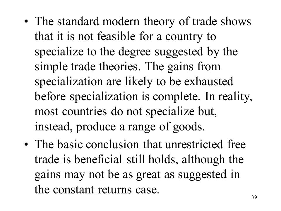 39 The standard modern theory of trade shows that it is not feasible for a country to specialize to the degree suggested by the simple trade theories.