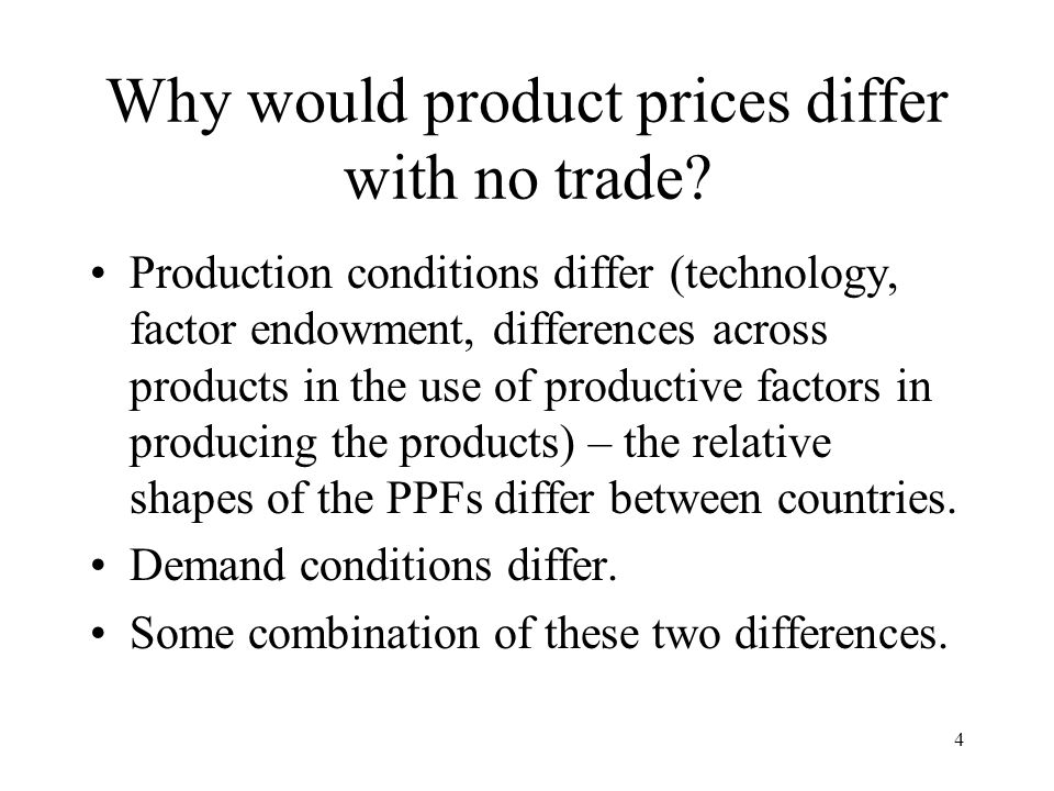 4 Why would product prices differ with no trade? Production conditions differ (technology, factor endowment, differences across products in the use of