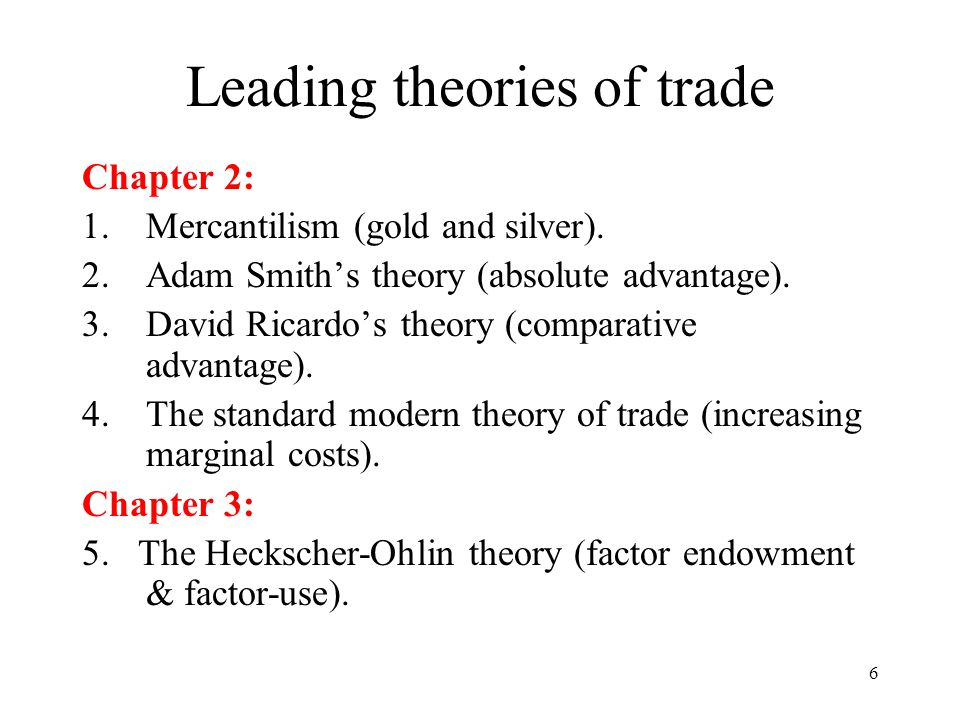 6 Leading theories of trade Chapter 2: 1.Mercantilism (gold and silver). 2.Adam Smith's theory (absolute advantage). 3.David Ricardo's theory (compara