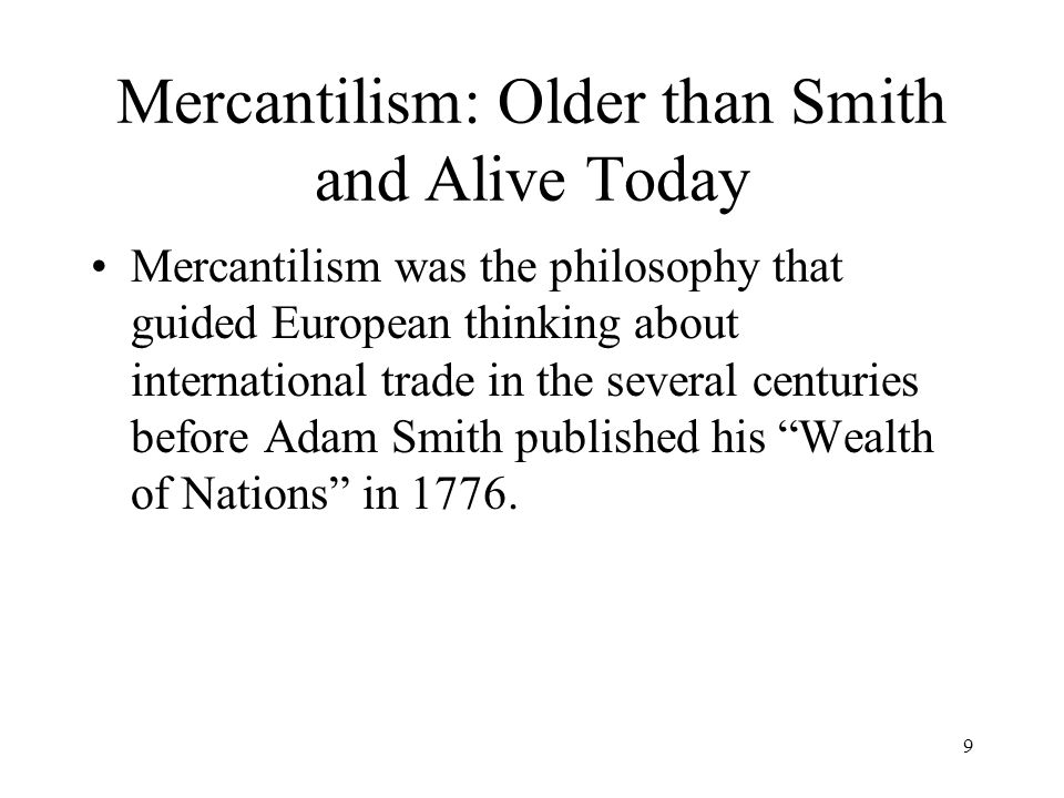9 Mercantilism: Older than Smith and Alive Today Mercantilism was the philosophy that guided European thinking about international trade in the severa