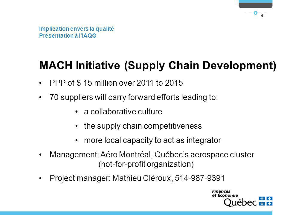 Implication envers la qualité Présentation à l'IAQG 4 MACH Initiative (Supply Chain Development) PPP of $ 15 million over 2011 to 2015 70 suppliers will carry forward efforts leading to: a collaborative culture the supply chain competitiveness more local capacity to act as integrator Management: Aéro Montréal, Québec's aerospace cluster (not-for-profit organization) Project manager: Mathieu Cléroux, 514-987-9391 514-987-9391