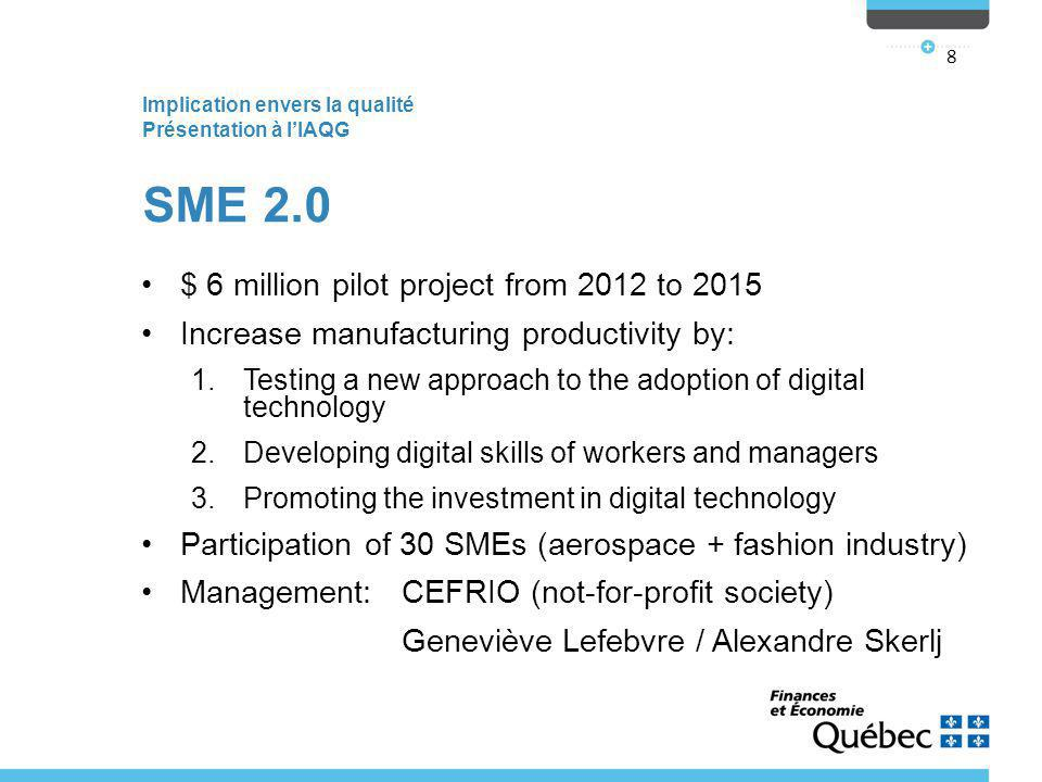 Implication envers la qualité Présentation à l'IAQG 8 SME 2.0 $ 6 million pilot project from 2012 to 2015 Increase manufacturing productivity by: 1.Testing a new approach to the adoption of digital technology 2.Developing digital skills of workers and managers 3.Promoting the investment in digital technology Participation of 30 SMEs (aerospace + fashion industry) Management: CEFRIO (not-for-profit society) Geneviève Lefebvre / Alexandre Skerlj