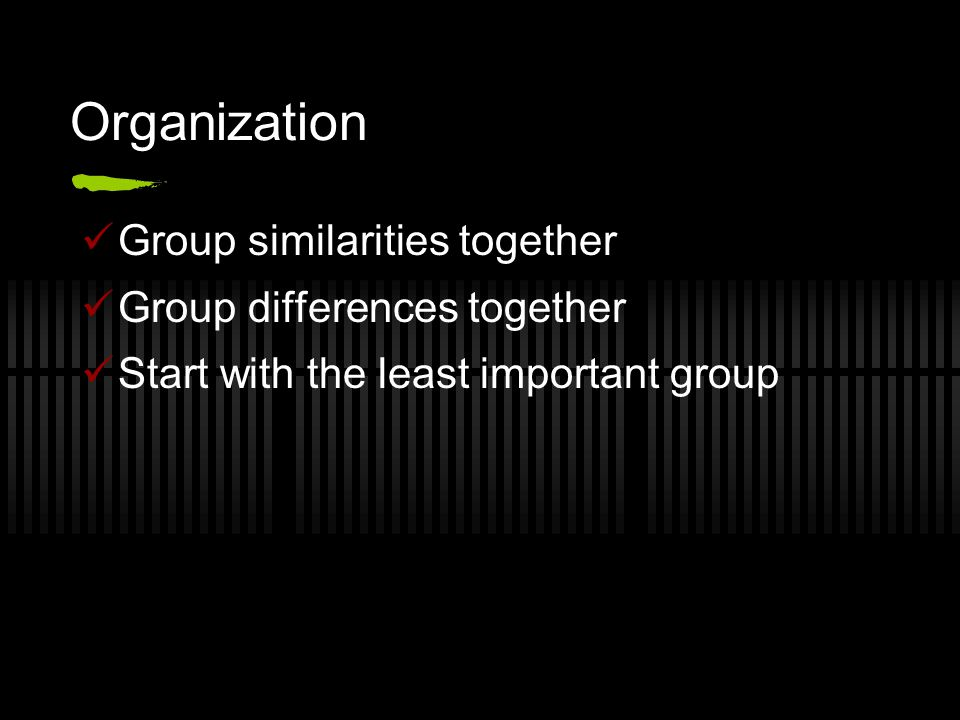 Organization Group similarities together Group differences together Start with the least important group