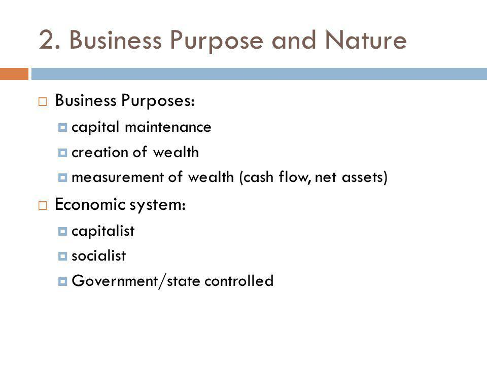 2. Business Purpose and Nature  Business Purposes:  capital maintenance  creation of wealth  measurement of wealth (cash flow, net assets)  Econo