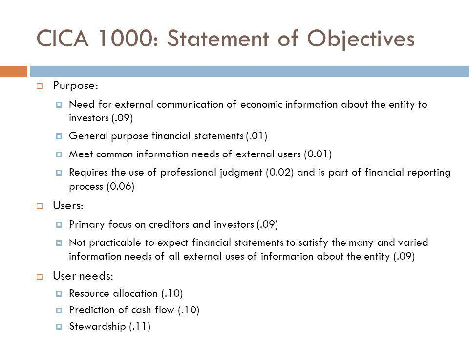 CICA 1000: Statement of Objectives  Purpose:  Need for external communication of economic information about the entity to investors (.09)  General purpose financial statements (.01)  Meet common information needs of external users (0.01)  Requires the use of professional judgment (0.02) and is part of financial reporting process (0.06)  Users:  Primary focus on creditors and investors (.09)  Not practicable to expect financial statements to satisfy the many and varied information needs of all external uses of information about the entity (.09)  User needs:  Resource allocation (.10)  Prediction of cash flow (.10)  Stewardship (.11)