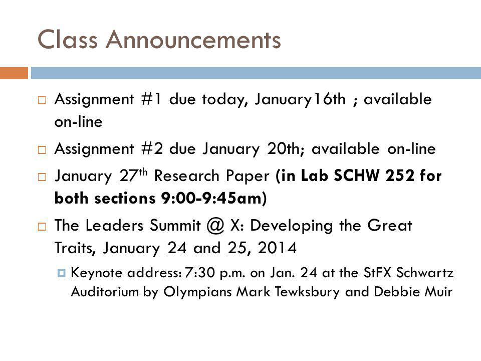 Class Announcements  Assignment #1 due today, January16th ; available on-line  Assignment #2 due January 20th; available on-line  January 27 th Research Paper (in Lab SCHW 252 for both sections 9:00-9:45am)  The Leaders Summit @ X: Developing the Great Traits, January 24 and 25, 2014  Keynote address: 7:30 p.m.