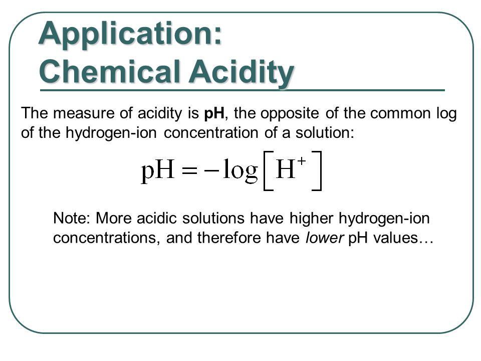 Application: Chemical Acidity The measure of acidity is pH, the opposite of the common log of the hydrogen-ion concentration of a solution: Note: More acidic solutions have higher hydrogen-ion concentrations, and therefore have lower pH values…