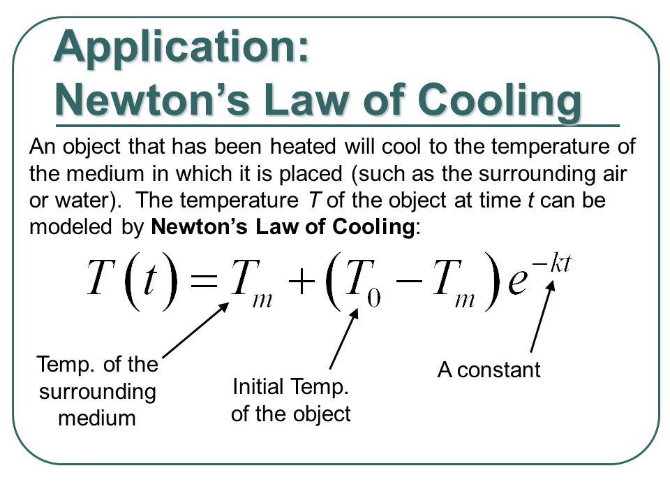 Application: Newton's Law of Cooling An object that has been heated will cool to the temperature of the medium in which it is placed (such as the surrounding air or water).