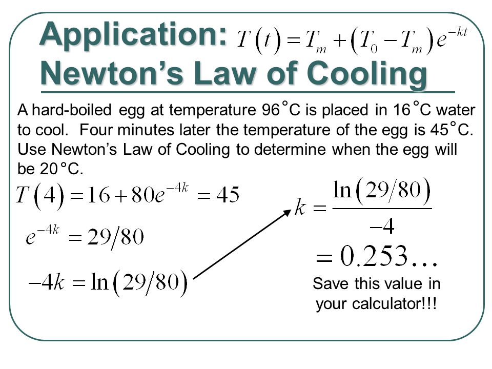 Application: Newton's Law of Cooling A hard-boiled egg at temperature 96 C is placed in 16 C water to cool.