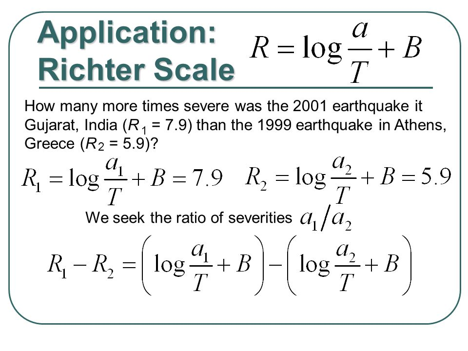 Application: Richter Scale How many more times severe was the 2001 earthquake it Gujarat, India (R = 7.9) than the 1999 earthquake in Athens, Greece (R = 5.9).