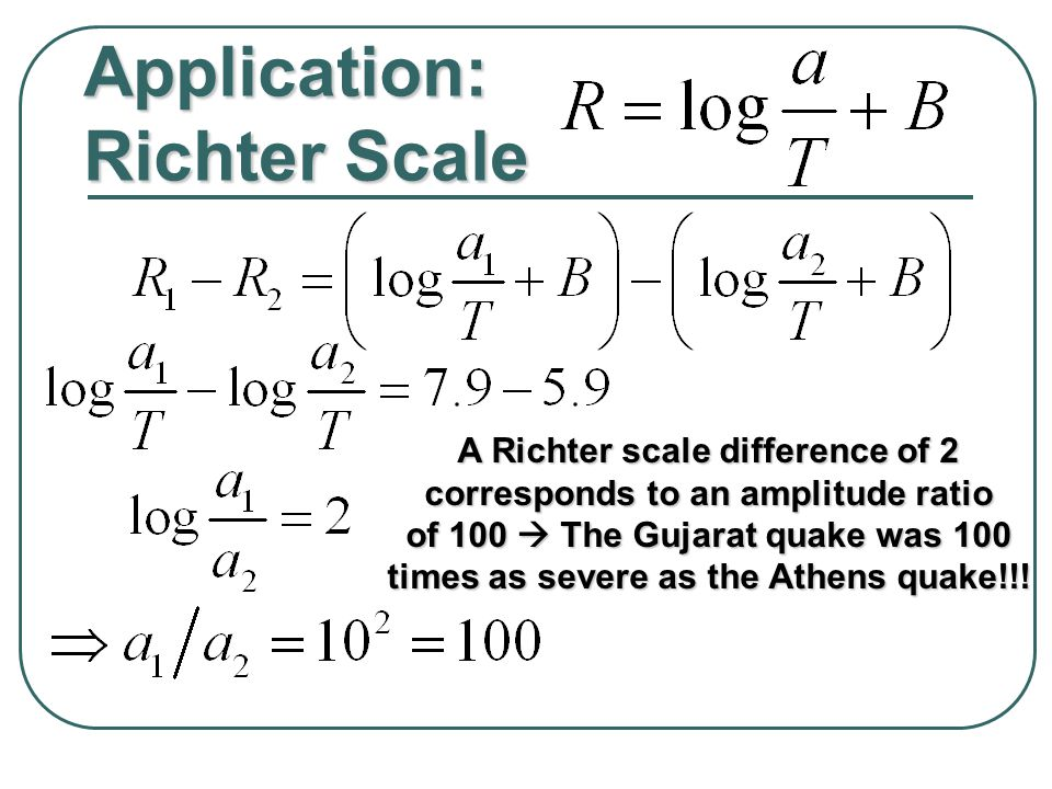 Application: Richter Scale A Richter scale difference of 2 corresponds to an amplitude ratio of 100  The Gujarat quake was 100 times as severe as the Athens quake!!!