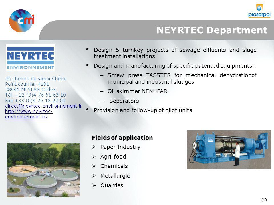 20 Design & turnkey projects of sewage effluents and sluge treatment installations Design and manufacturing of specific patented equipments : −Screw press TASSTER for mechanical dehydrationof municipal and industrial sludges −Oil skimmer NENUFAR − Seperators Provision and follow-up of pilot units Fields of application  Paper Industry  Agri-food  Chemicals  Metallurgie  Quarries 45 chemin du vieux Chêne Point courrier 4101 38941 MEYLAN Cedex Tél.