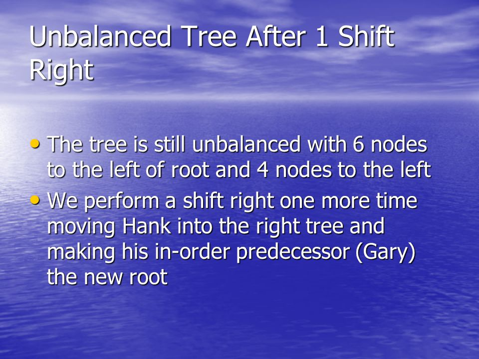 Unbalanced Tree After 1 Shift Right The tree is still unbalanced with 6 nodes to the left of root and 4 nodes to the left The tree is still unbalanced with 6 nodes to the left of root and 4 nodes to the left We perform a shift right one more time moving Hank into the right tree and making his in-order predecessor (Gary) the new root We perform a shift right one more time moving Hank into the right tree and making his in-order predecessor (Gary) the new root