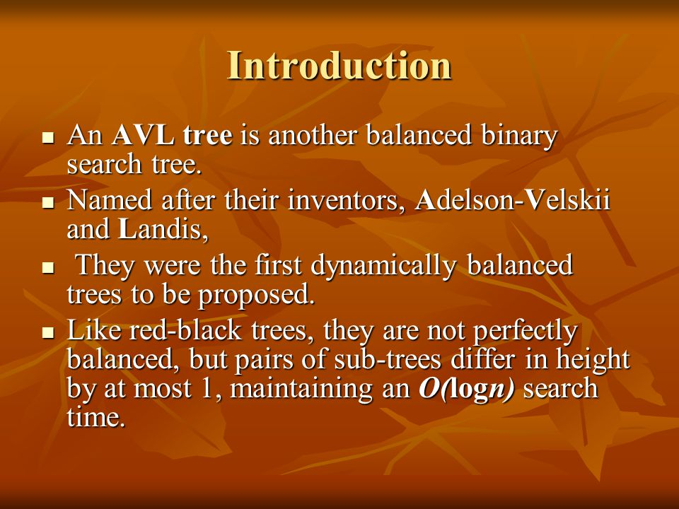 Introduction An AVL tree is another balanced binary search tree.