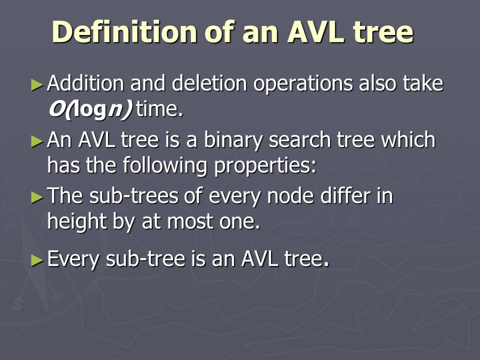 Definition of an AVL tree ► Addition and deletion operations also take O(logn) time.