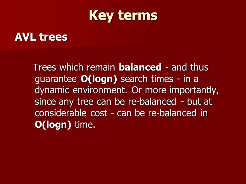 Key terms AVL trees Trees which remain balanced - and thus guarantee O(logn) search times - in a dynamic environment.