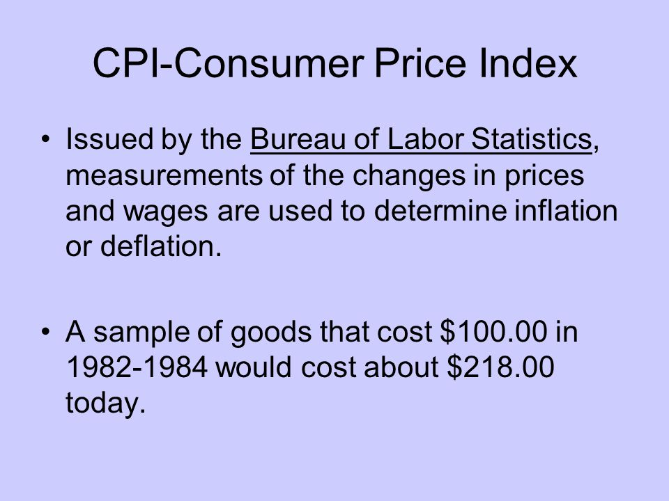 CPI-Consumer Price Index Issued by the Bureau of Labor Statistics, measurements of the changes in prices and wages are used to determine inflation or deflation.