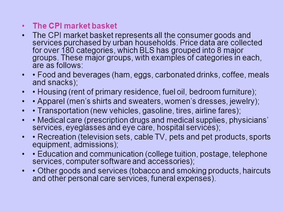 The CPI market basket The CPI market basket represents all the consumer goods and services purchased by urban households. Price data are collected for