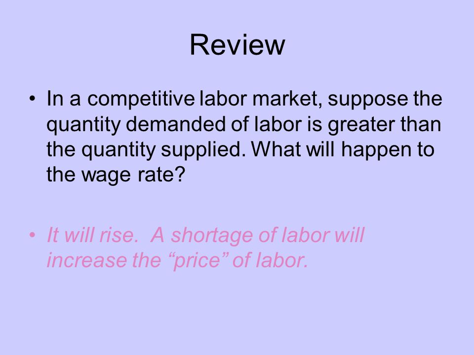 Review In a competitive labor market, suppose the quantity demanded of labor is greater than the quantity supplied. What will happen to the wage rate?