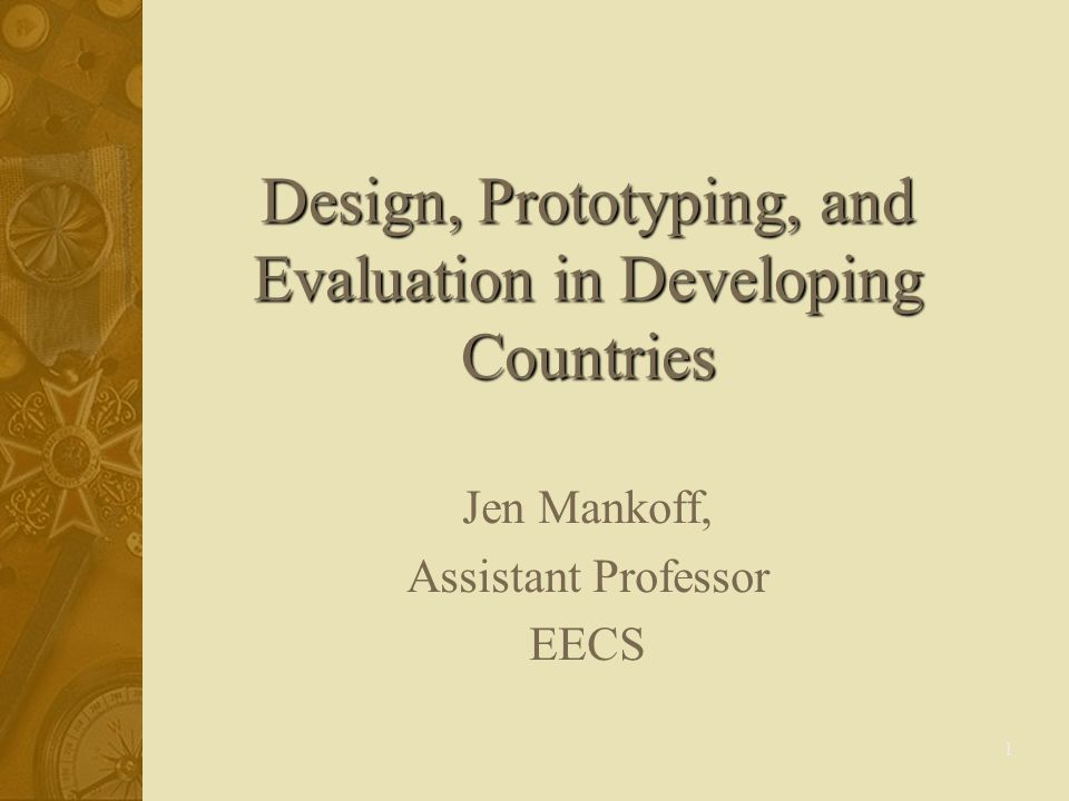 1 Design, Prototyping, and Evaluation in Developing Countries Jen Mankoff, Assistant Professor EECS