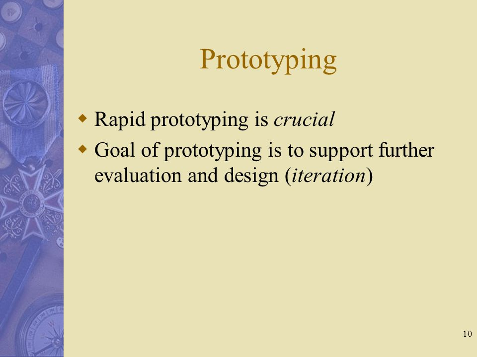 10 Prototyping  Rapid prototyping is crucial  Goal of prototyping is to support further evaluation and design (iteration)