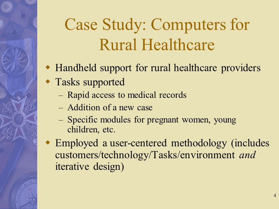 4 Case Study: Computers for Rural Healthcare  Handheld support for rural healthcare providers  Tasks supported – Rapid access to medical records – Addition of a new case – Specific modules for pregnant women, young children, etc.