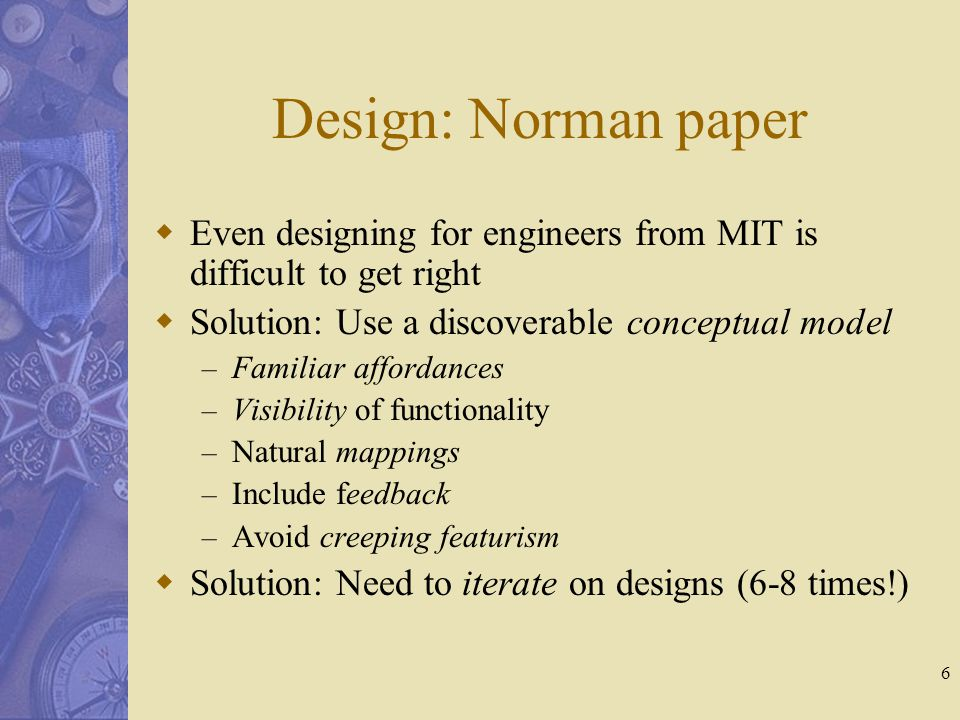 6 Design: Norman paper  Even designing for engineers from MIT is difficult to get right  Solution: Use a discoverable conceptual model – Familiar affordances – Visibility of functionality – Natural mappings – Include feedback – Avoid creeping featurism  Solution: Need to iterate on designs (6-8 times!)