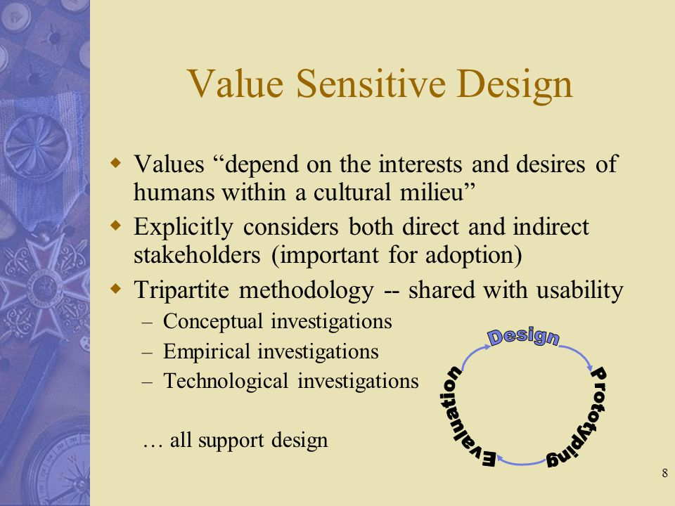 8 Value Sensitive Design  Values depend on the interests and desires of humans within a cultural milieu  Explicitly considers both direct and indirect stakeholders (important for adoption)  Tripartite methodology -- shared with usability – Conceptual investigations – Empirical investigations – Technological investigations … all support design