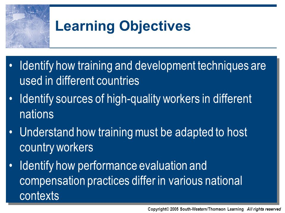 Copyright© 2005 South-Western/Thomson Learning All rights reserved Learning Objectives Identify how training and development techniques are used in different countries Identify sources of high-quality workers in different nations Understand how training must be adapted to host country workers Identify how performance evaluation and compensation practices differ in various national contexts Identify how training and development techniques are used in different countries Identify sources of high-quality workers in different nations Understand how training must be adapted to host country workers Identify how performance evaluation and compensation practices differ in various national contexts